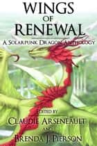Wings of Renewal: A Solarpunk Dragon Anthology ebook by Claudie Arseneault