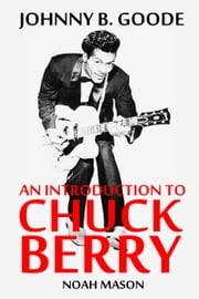 Johnny B. Goode: An Introduction To Chuck Berry ebook by Noah Mason