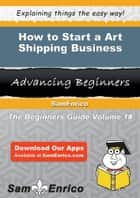 How to Start a Art Shipping Business ebook by Diane Ellis