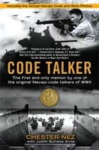 Code Talker - The First and Only Memoir By One of the Original Navajo Code Talkers of WWII ebook by Chester Nez, Judith Schiess Avila