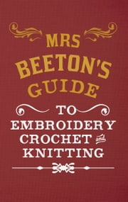Mrs Beeton's Guide to Embroidery, Crochet & Knitting ebook by Isabella Beeton