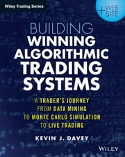 Building Algorithmic Trading Systems - A Trader's Journey From Data Mining to Monte Carlo Simulation to Live Trading ebook by Kevin Davey