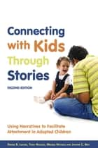 Connecting with Kids Through Stories - Using Narratives to Facilitate Attachment in Adopted Children Second Edition ebook by Joanne C. May, Todd Nichols, Denise B. Lacher,...