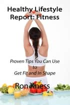Healthy Lifestyle Report: Fitness - Healthy Lifestyle Reports, #3 ebook by Ron Kness