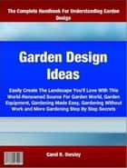 Garden Design Ideas - Easily Create The Landscape You'll Love With This World-Renowned Source For Garden World, Garden Equipment, Gardening Made Easy, Gardening Without Work and More Gardening Step By Step Secrets ebook by Carol Owsley