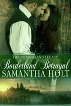 Borderland Betrayal - The Borderland Legacy, #3 ebook by Samantha Holt