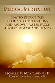 Medical Meditation: How to Reduce Pain, Decrease Complications and Recover Faster from Surgery, Disease and Illness ebook by Richard Nongard