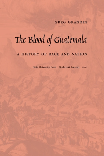 The Blood of Guatemala - A History of Race and Nation ebook by Greg Grandin,Walter D. Mignolo,Sonia Saldívar-Hull,Irene Silverblatt