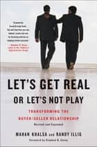 Let's Get Real or Let's Not Play - Transforming the Buyer/Seller Relationship ebook by Mahan Khalsa, Randy Illig, Stephen R. Covey
