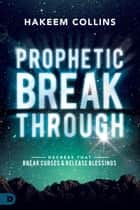 Prophetic Breakthrough - Decrees that Break Curses and Release Blessings ebook by Hakeem Collins