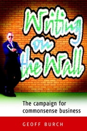 Writing on the Wall - The Campaign for Commonsense Business ebook by Geoff Burch