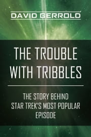 The Trouble with Tribbles - The Story Behind Star Trek's Most Popular Episode ebook by David Gerrold