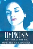 Hypnosis - What It Is, How and Why It Works ebook by Joseph J. Di Peri PH.D. RH