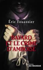 Bayard et le crime d'Amboise ebook by Éric Fouassier