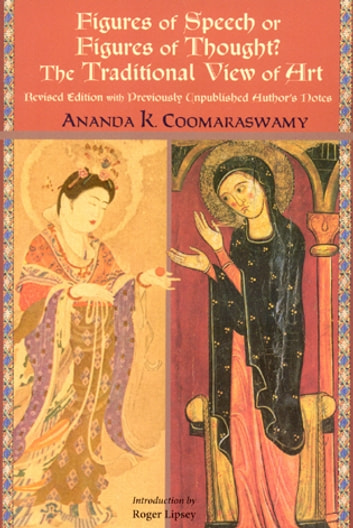 Figures of Speech or Figures of Thought? - The Traditional View of Art, Revised Edition with Previously Author's Unpublished Notes ebook by Ananda K. Coomaraswamy