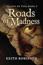 Roads of Madness - Island of Fog, #5 ebook by Keith Robinson