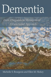 Dementia - From Diagnosis to Management - A Functional Approach ebook by Michelle S. Bourgeois,Ellen Hickey