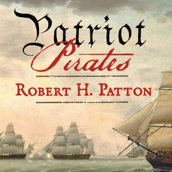 Patriot Pirates - The Privateer War for Freedom and Fortune in the American Revolution audiobook by Robert H. Patton