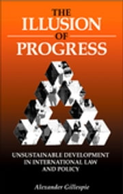 The Illusion of Progress - Unsustainable Development in International Law and Policy ebook by Alexander Gillespie