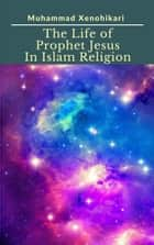 The Life of Prophet Jesus In Islam Religion ebook by Muhammad Xenohikari