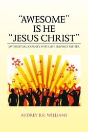 ''AWESOME'' IS HE ''JESUS CHRIST'' - MY SPIRITUAL JOURNEY, WITH MY HEAVENLY FATHER. ebook by Audrey B.R. Williams