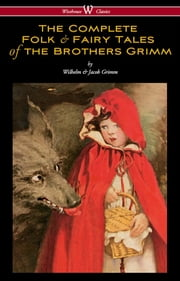 The Complete Folk & Fairy Tales of the Brothers Grimm (Wisehouse Classics - The Complete and Authoritative Edition) ebook by Wilhelm Grimm,Jacob Grimm