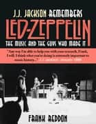 J.J. Jackson Remembers Led Zeppelin: The Music and The Guys Who Made It ebook by Frank Reddon