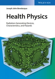 Health Physics - Radiation-Generating Devices, Characteristics, and Hazards ebook by Joseph John Bevelacqua