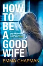 How To Be a Good Wife ebook by Emma Chapman