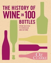 The History of Wine in 100 Bottles - From Bacchus to Bordeaux and Beyond ebook by Oz Clarke