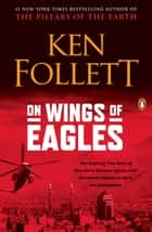 On Wings of Eagles - The Inspiring True Story of One Man's Patriotic Spirit--and His Heroic Missionto Save His Countrymen ebook by Ken Follett