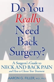Do You Really Need Back Surgery?: A Surgeon's Guide to Neck and Back Pain and How to Choose Your Treatment ebook by Aaron G. Filler