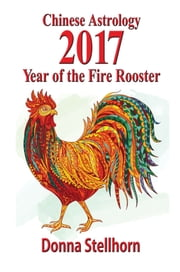 Chinese Astrology: 2017 Year of the Fire Rooster ebook by Donna Stellhorn