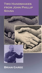 Two Handshakes Away From John Phiilip Sousa ebook by Brian Garee