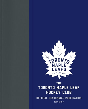 The Toronto Maple Leaf Hockey Club - Official Centennial Publication ebook by Kevin Shea,Jason Wilson