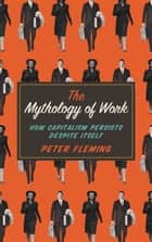 The Mythology of Work - How Capitalism Persists Despite Itself ebook by Peter Fleming