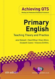 Primary English: Teaching Theory and Practice ebook by Professor David Wray,Mrs Elizabeth A Coates,Dr Hilary Minns,Dr Vivienne Griffiths,Jane A Medwell