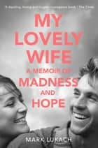 My Lovely Wife - A Memoir of Madness and Hope ebook by Mark Lukach