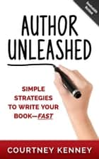 Author Unleashed: Simple Strategies to Write Your Book—Fast ebook by Courtney Kenney