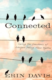 Connected - Curing the Pandemic of Everyone Feeling Alone Together ebook by Erin Davis