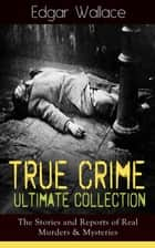 True Crime Ultimate Collection: The Stories of Real Murders & Mysteries - Must-Read Mystery Accounts - Real Life Stories: The Secret of the Moat Farm, The Murder on Yarmouth Sands, Herbert Armstrong-Poisoner, The Great Bank of England Frauds, The Trial of the Seddons… ebook by Edgar Wallace