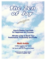 The Zen of Joy - How to Rewire Your Brain for Happiness and Success. Minutes a Day to Boost Your Performance, Productivity and Profits. ebook by Matti Anttila
