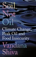 Soil, Not Oil - Climate Change, Peak Oil and Food Insecurity ebook by Vandana Shiva