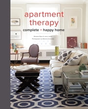 Apartment Therapy Complete and Happy Home ebook by Maxwell Ryan,Janel Laban,Melanie Acevedo