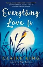 Everything Love Is ebook by Claire King