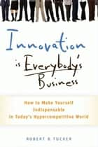 Innovation is Everybody's Business - How to Make Yourself Indispensable in Today's Hypercompetitive World ebook by Robert B. Tucker