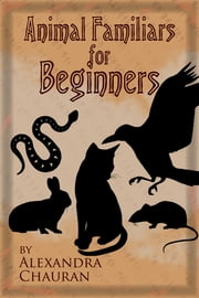 Animal Familiars For Beginners ebook by Alexandra Chauran