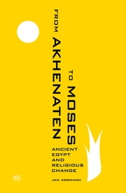 From Akhenaten to Moses - Ancient Egypt and Religious Change ebook by Jan Assmann