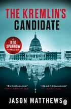 The Kremlin's Candidate - Discover what happens next after THE RED SPARROW, starring Jennifer Lawrence . . . ebook by Jason Matthews