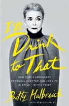 I'll Drink to That - New York's Legendary Personal Shopper and Her Life in Style - With a Twist ebook by Betty Halbreich